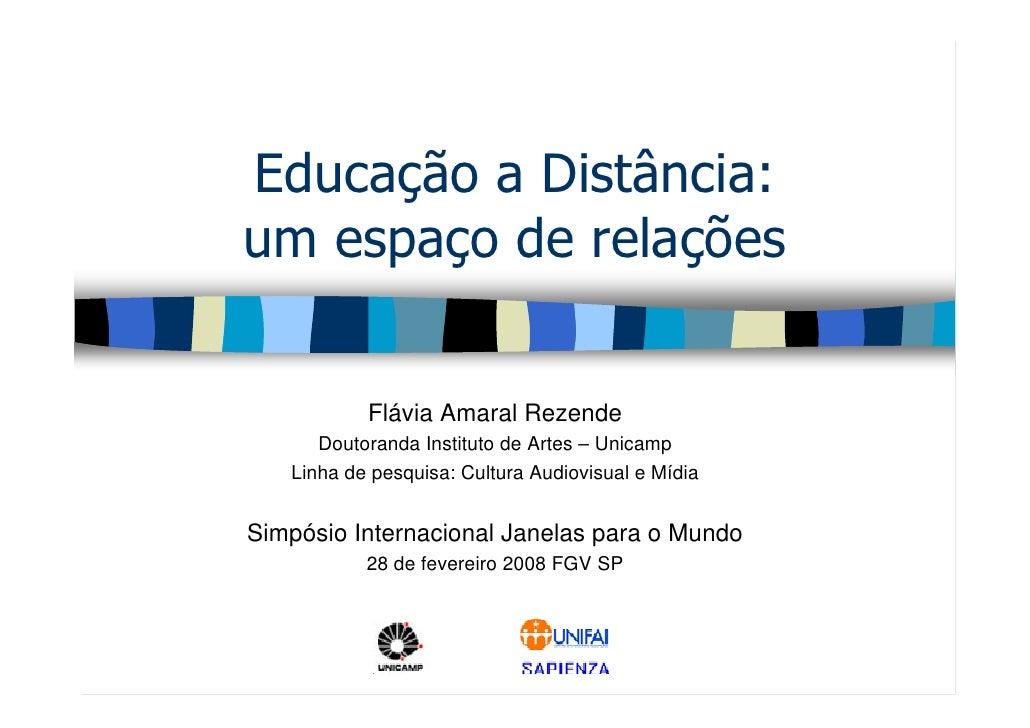 Educação a Distância: um espaço de relações              Flávia Amaral Rezende       Doutoranda Instituto de Artes – Unica...