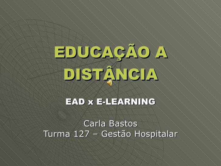 EDUCAÇÃO A DISTÂNCIA EAD x E-LEARNING Carla Bastos Turma 127 – Gestão Hospitalar