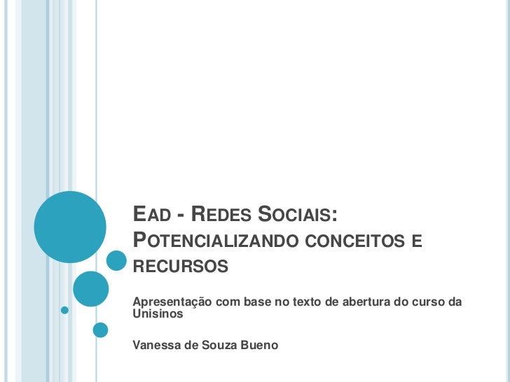 EAD - REDES SOCIAIS:POTENCIALIZANDO CONCEITOS ERECURSOSApresentação com base no texto de abertura do curso daUnisinosVanes...