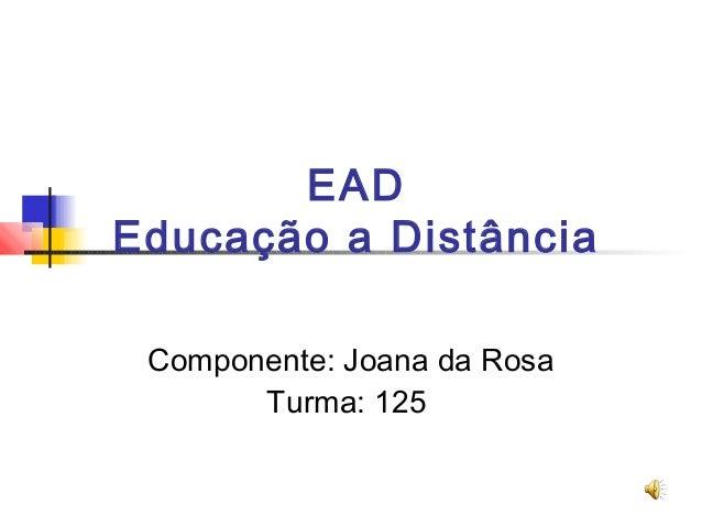 EAD Educação a Distância Componente: Joana da Rosa Turma: 125