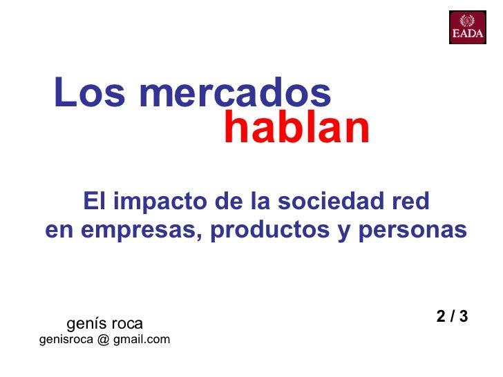 Los mercados   genís roca genisroca @ gmail.com hablan El impacto de la sociedad red en empresas, productos y personas 2 / 3