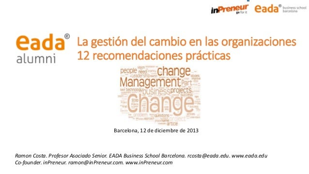 La gestión del cambio en las organizaciones 12 recomendaciones prácticas  Barcelona, 12 de diciembre de 2013  Ramon Costa....