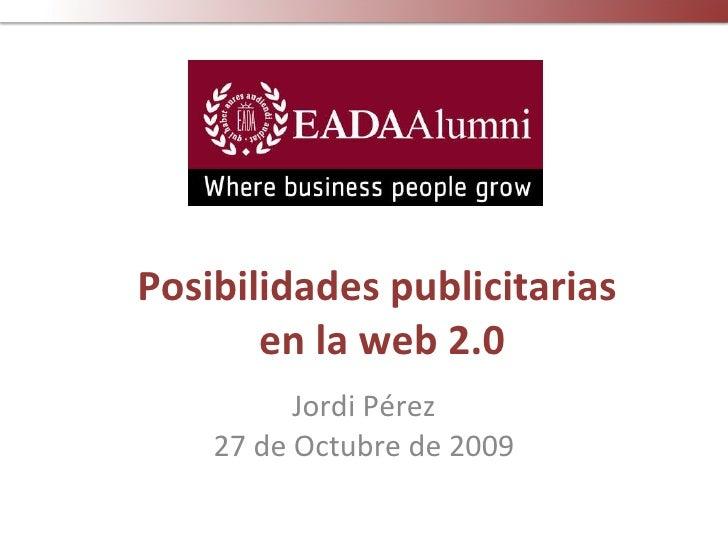 Posibilidades publicitarias  en la web 2.0 Jordi Pérez 27 de Octubre de 2009