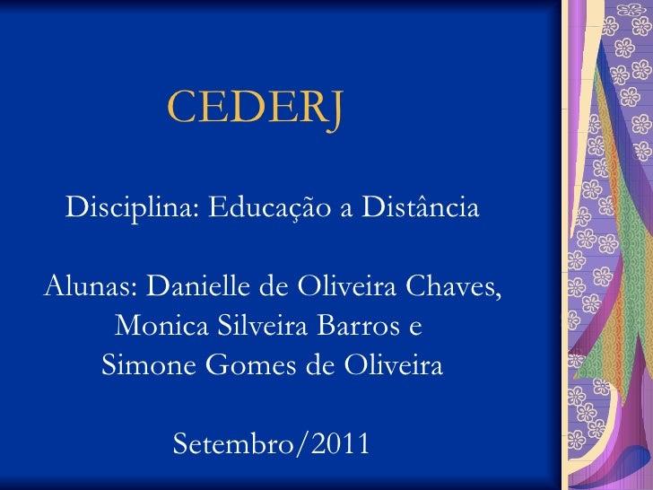 CEDERJ Disciplina: Educação a Distância Alunas: Danielle de Oliveira Chaves, Monica Silveira Barros e  Simone Gomes de Oli...