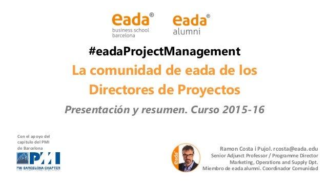 #eadaProjectManagement La comunidad de eada de los Directores de Proyectos Presentación y resumen. Curso 2015-16 Ramon Cos...