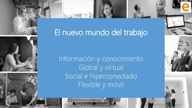 @RamonCosta El nuevo mundo del trabajo Información y conocimiento Global y virtual Social e hiperconectado Flexible y móvil
