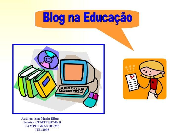 Blog na Educação Autora: Ana Maria Ribas –  Técnica CEMTE/SEMED CAMPO GRANDE/MS JUL/2008