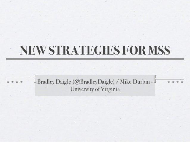 NEW STRATEGIES FOR MSS  Bradley Daigle (@BradleyDaigle) / Mike Durbin -                University of Virginia