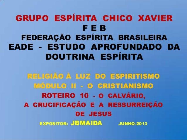GRUPO ESPÍRITA CHICO XAVIER F E B FEDERAÇÃO ESPÍRITA BRASILEIRA EADE - ESTUDO APROFUNDADO DA DOUTRINA ESPÍRITA RELIGIÃO À ...