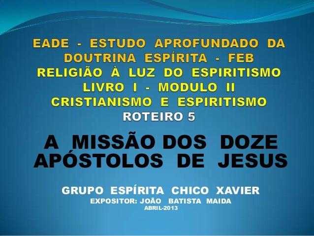 A MISSÃO DOS DOZEAPÓSTOLOS DE JESUSGRUPO ESPÍRITA CHICO XAVIEREXPOSITOR: JOÃO BATISTA MAIDAABRIL-2013