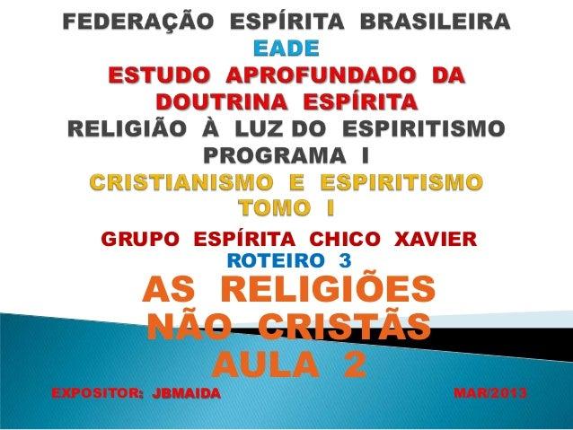 GRUPO ESPÍRITA CHICO XAVIERROTEIRO 3AS RELIGIÕESNÃO CRISTÃSAULA 2EXPOSITOR: JBMAIDA MAR/2013