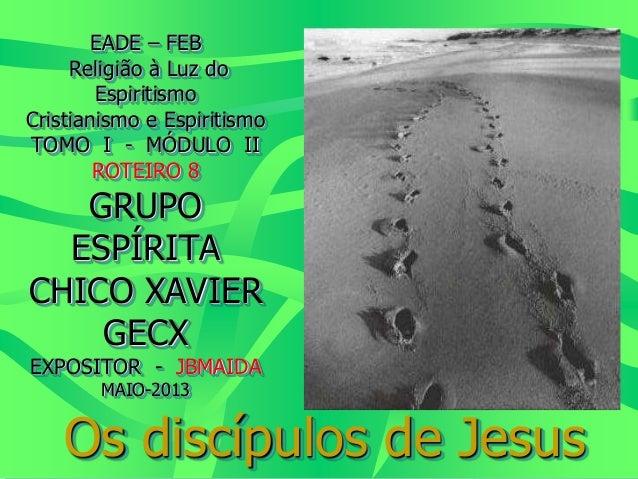 EADE – FEB Religião à Luz do Espiritismo Cristianismo e Espiritismo TOMO I - MÓDULO II ROTEIRO 8 GRUPO ESPÍRITA CHICO XAVI...