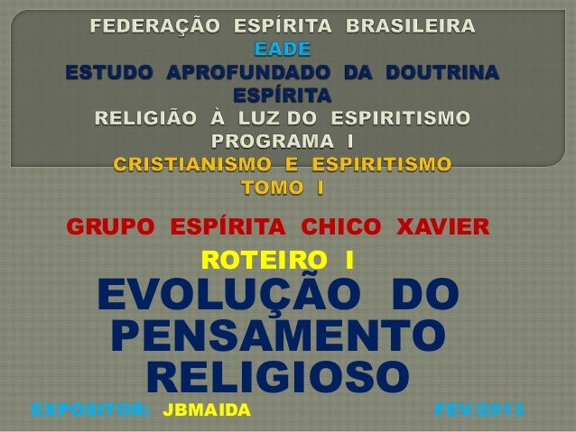 GRUPO ESPÍRITA CHICO XAVIERROTEIRO IEVOLUÇÃO DOPENSAMENTORELIGIOSOEXPOSITOR: JBMAIDA FEV/2013