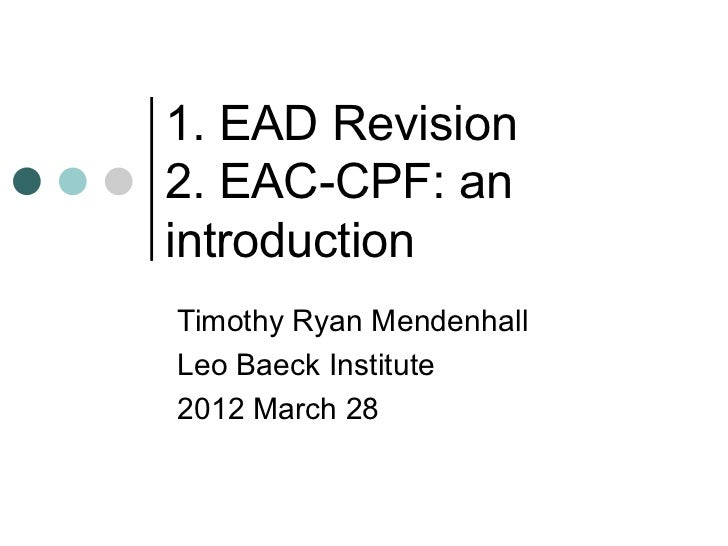 1. EAD Revision2. EAC-CPF: anintroductionTimothy Ryan MendenhallLeo Baeck Institute2012 March 28