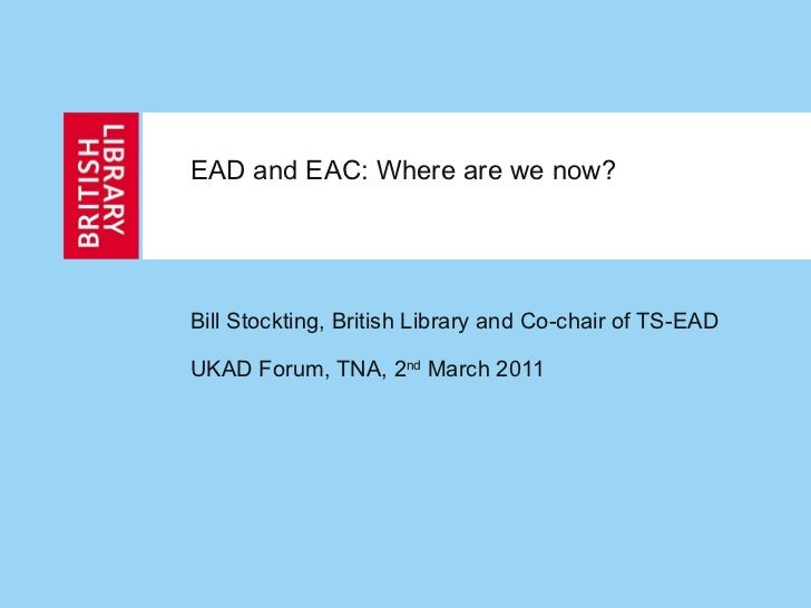 EAD and EAC: Where are we now? Bill Stockting, British Library and Co-chair of TS-EAD UKAD Forum, TNA, 2 nd  March 2011