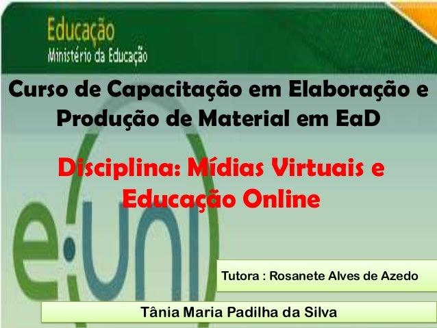 Curso de Capacitação em Elaboração e    Produção de Material em EaD    Disciplina: Mídias Virtuais e          Educação Onl...