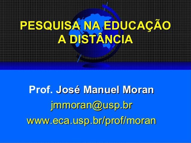 PESQUISAPESQUISA NA EDUCAÇÃONA EDUCAÇÃOAA DISTÂNCIADISTÂNCIAProf. José Manuel MoranJosé Manuel Moranjmmoran@usp.brjmmoran@...