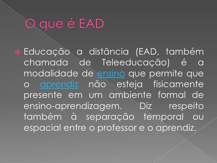 Educação a distância (EAD, também      chamada de Teleeducação) é a     modalidade de ensino que permite que     o aprend...