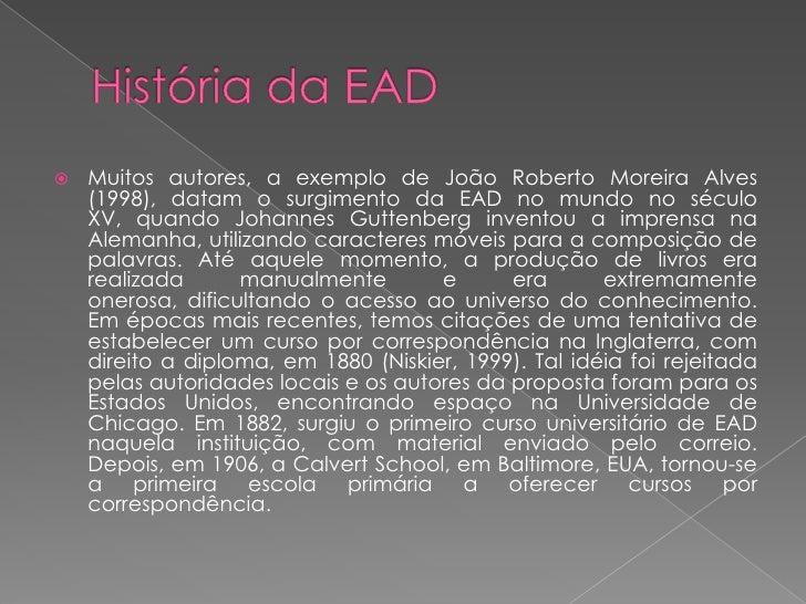 Muitos autores, a exemplo de João Roberto Moreira Alves      (1998), datam o surgimento da EAD no mundo no século     XV,...