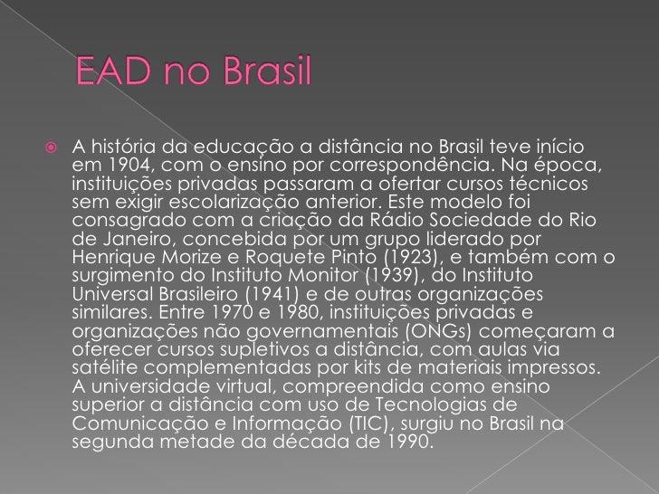 A história da educação a distância no Brasil teve início      em 1904, com o ensino por correspondência. Na época,     in...