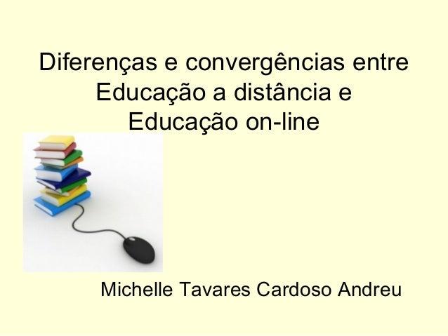 Diferenças e convergências entre     Educação a distância e        Educação on-line     Michelle Tavares Cardoso Andreu