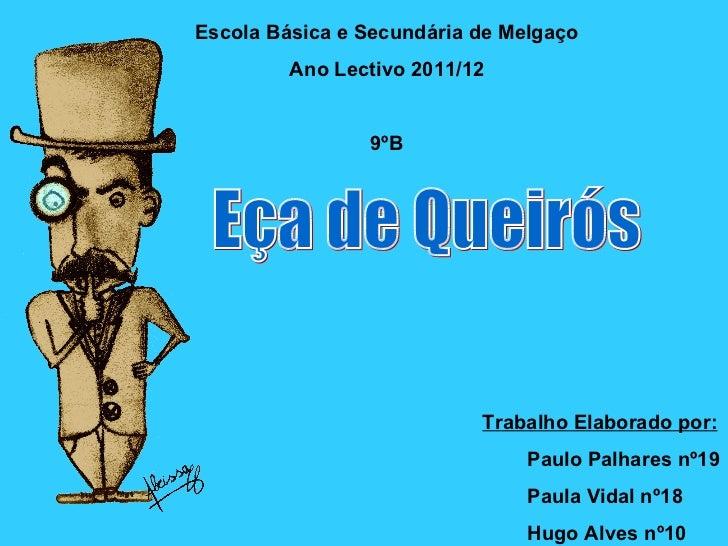 Escola Básica e Secundária de Melgaço Ano Lectivo 2011/12 9ºB Eça de Queirós Trabalho Elaborado por: Paulo Palhares nº19 P...