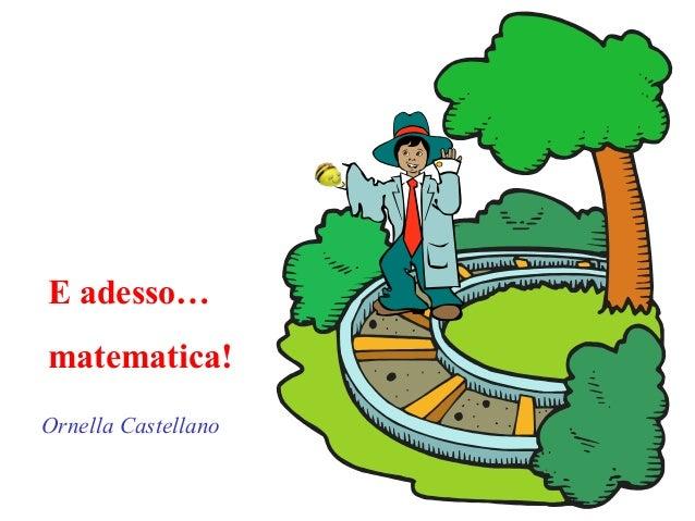 E adesso… matematica! Ornella Castellano