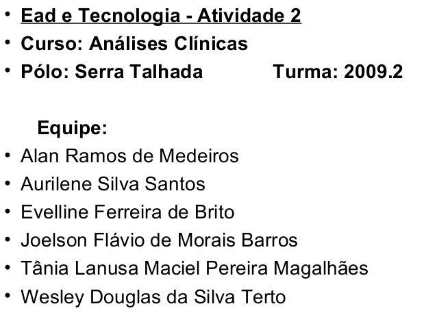 • Ead e Tecnologia - Atividade 2 • Curso: Análises Clínicas • Pólo: Serra Talhada Turma: 2009.2 Equipe: • Alan Ramos de Me...