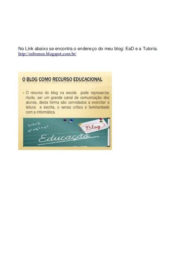 No Link abaixo se encontra o endereço do meu blog: EaD e a Tutoria. http://osbrenos.blogspot.com.br/