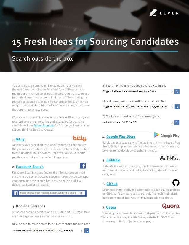 15 Fresh Ideas for Sourcing Candidates Search outside the box You've probably sourced on LinkedIn, but have you ever thoug...