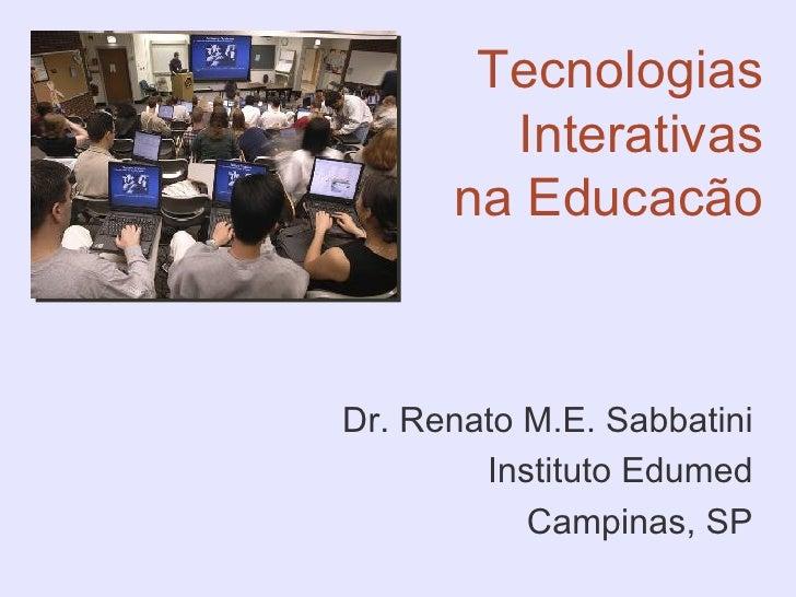 Tecnologias         Interativas       na Educacão    Dr. Renato M.E. Sabbatini         Instituto Edumed            Campina...