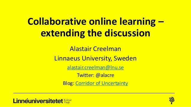 Collaborative online learning – extending the discussion Alastair Creelman Linnaeus University, Sweden alastair.creelman@l...