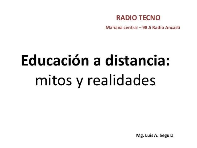 Educación a distancia: mitos y realidades Mañana central – 98.5 Radio Ancasti RADIO TECNO Mg. Luis A. Segura