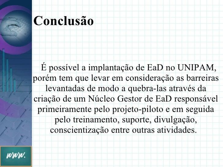 Conclusão     É possível a implantação de EaD no UNIPAM, porém tem que levar em consideração as barreiras    levantadas de...