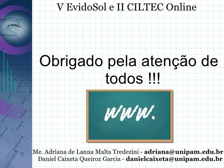 V EvidoSol e II CILTEC Online       Obrigado pela atenção de           todos !!!    Me. Adriana de Lanna Malta Tredezini -...