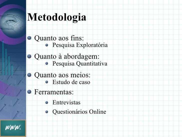 Metodologia  Quanto aos fins:       Pesquisa Exploratória  Quanto à abordagem:       Pesquisa Quantitativa  Quanto aos mei...