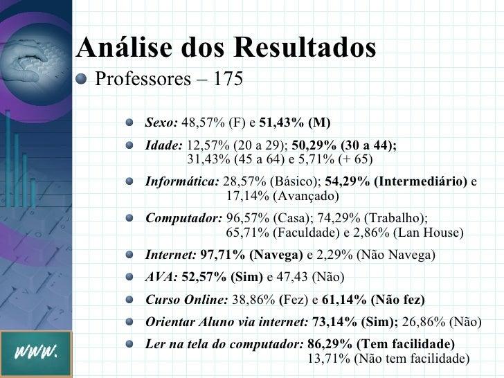 Análise dos Resultados  Professores – 175       Sexo: 48,57% (F) e 51,43% (M)       Idade: 12,57% (20 a 29); 50,29% (30 a ...