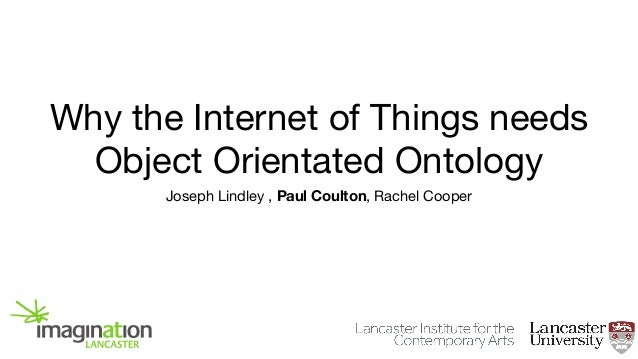 Why the Internet of Things needs Object Orientated Ontology Joseph Lindley , Paul Coulton, Rachel Cooper