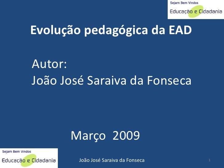 Evolução pedagógica da EAD  Autor: João José Saraiva da Fonseca          Março 2009         João José Saraiva da Fonseca  ...