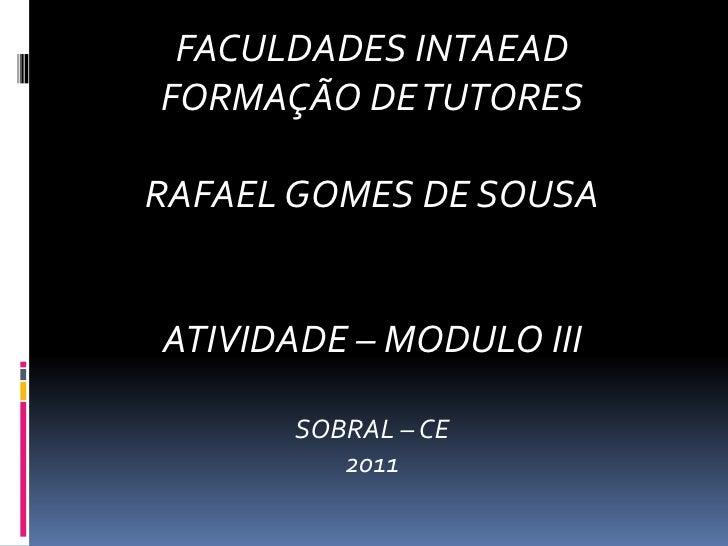 FACULDADES INTAEAD<br />FORMAÇÃO DE TUTORES<br />RAFAEL GOMES DE SOUSA<br />ATIVIDADE – MODULO III<br />SOBRAL – CE<br />2...