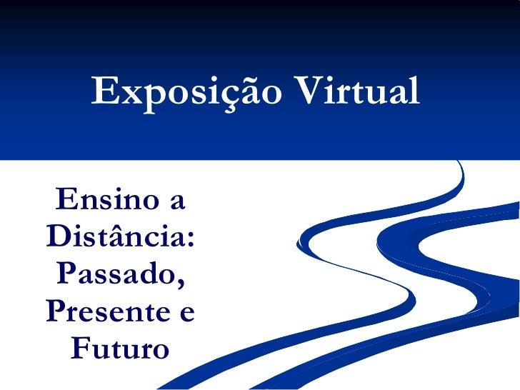 Exposição Virtual<br />Ensino a Distância: Passado, Presente e Futuro<br />
