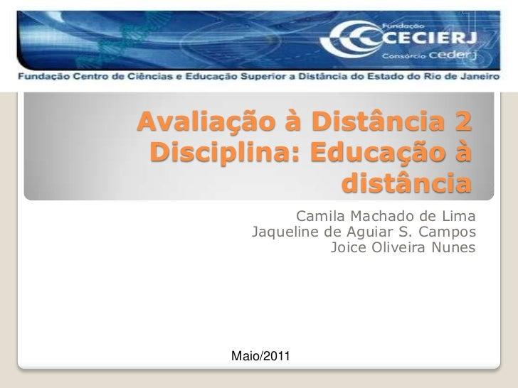 Avaliação à Distância 2Disciplina: Educação à distância<br />Camila Machado de Lima<br />Jaqueline de Aguiar S. Campos<br ...
