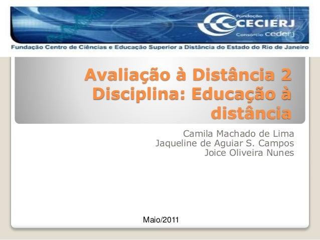 Avaliação à Distância 2 Disciplina: Educação à distância Camila Machado de Lima Jaqueline de Aguiar S. Campos Joice Olivei...