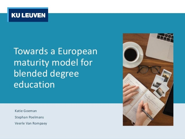 Towards a	European	 maturity model	for blended degree education Katie	Goeman Stephan	Poelmans Veerle	Van	Rompaey