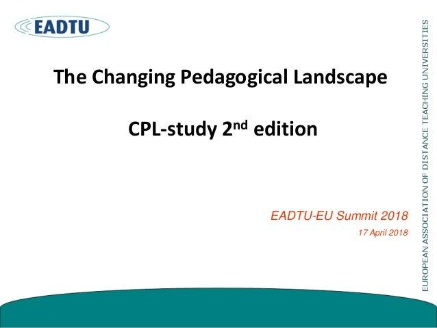 The Changing Pedagogical Landscape CPL-study 2nd edition EADTU-EU Summit 2018 17 April 2018