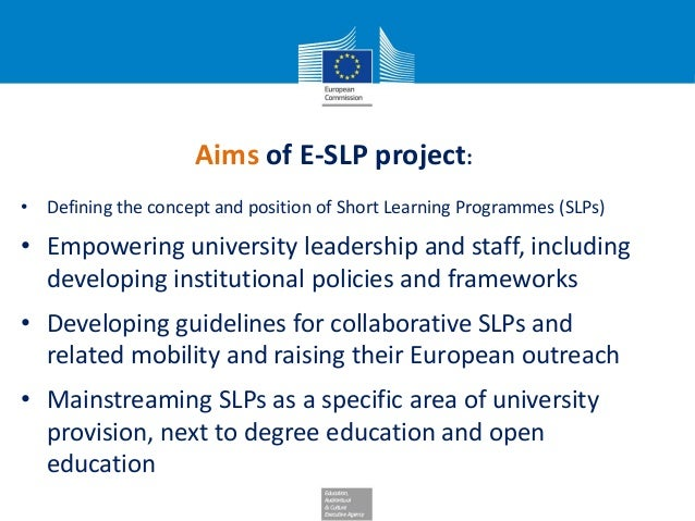 Aims of E-SLP project: • Defining the concept and position of Short Learning Programmes (SLPs) • Empowering university lea...