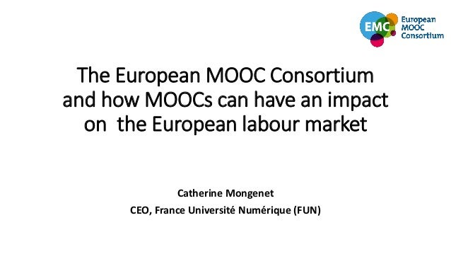 The European MOOC Consortium and how MOOCs can have an impact on the European labour market Catherine Mongenet CEO, France...