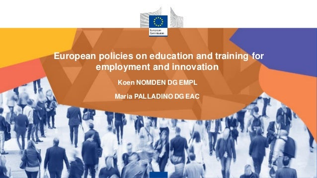 European policies on education and training for employment and innovation Koen NOMDEN DG EMPL Maria PALLADINO DG EAC
