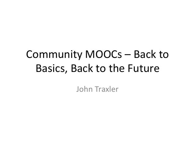 Community MOOCs – Back to Basics, Back to the Future John Traxler