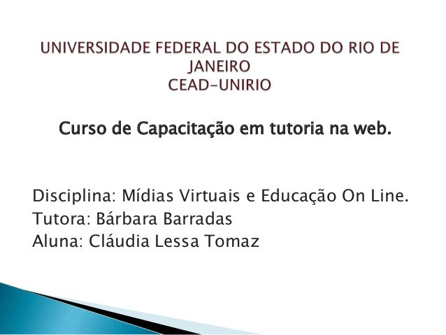 Curso de Capacitação em tutoria na web.Disciplina: Mídias Virtuais e Educação On Line.Tutora: Bárbara BarradasAluna: Cláud...